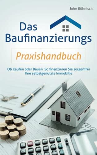 Das Baufinanzierungs Praxishandbuch: Ob Kaufen oder Bauen: So finanzieren Sie sorgenfrei...