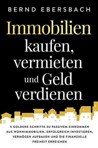Immobilien kaufen, vermieten und Geld verdienen: 5 goldene Schritte zu passivem Einkommen...
