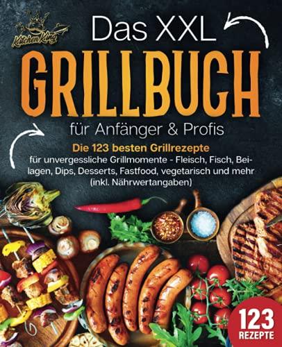 Das XXL Grillbuch für Anfänger & Profis: Die 123 besten Grillrezepte für unvergessliche...