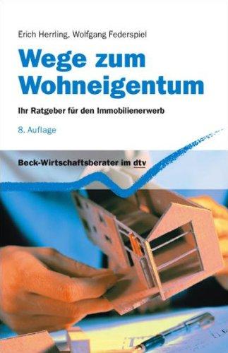 Wege zum Wohneigentum: Ihr Ratgeber für den Immobilienerwerb (Beck-Wirtschaftsberater im...