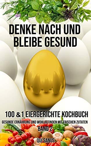 Denke nach und bleibe Gesund: 100&1  Eiergerichte Kochbuch. Gesunde Ernährung und...